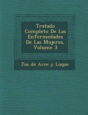 Tratado Completo de Las Enfermedades de Las Mujeres, Volume 3 (Spanish, Paperback): Jos