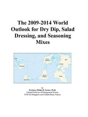 The 2009-2014 World Outlook for Dry Dip, Salad Dressing, and Seasoning Mixes (Electronic book text): Inc. Icon Group...