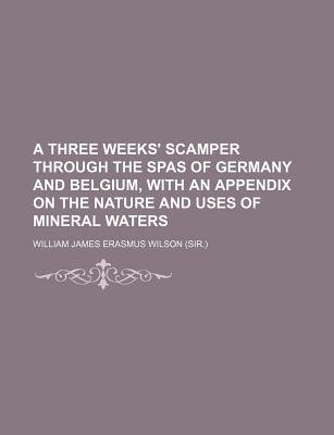 A Three Weeks' Scamper Through the Spas of Germany and Belgium, with an Appendix on the Nature and Uses of Mineral Waters...