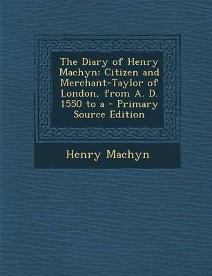 The Diary of Henry Machyn - Citizen and Merchant-Taylor of London, from A. D. 1550 to a - Primary Source Edition (Paperback,...