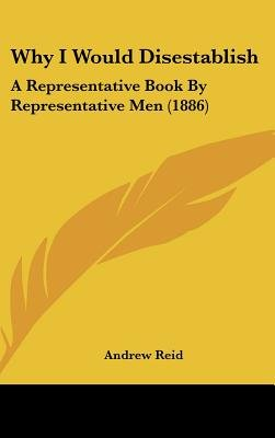 Why I Would Disestablish - A Representative Book by Representative Men (1886) (Hardcover): Andrew Reid