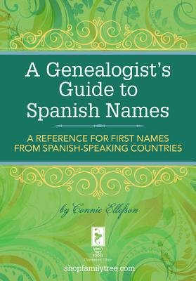 A Genealogist's Guide to Spanish Names - A Reference for First Names from Spanish-Speaking Countries (Electronic book...