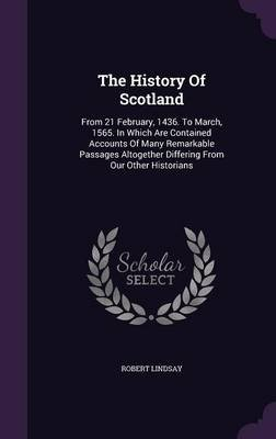 The History of Scotland - From 21 February, 1436. to March, 1565. in Which Are Contained Accounts of Many Remarkable Passages...
