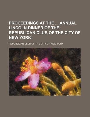 Proceedings at the Annual Lincoln Dinner of the Republican Club of the City of New York (Paperback): Republican Club of the...