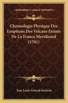 Chronologie Physique Des Eruptions Des Volcans Eteints de La France Meridional (1781) (French, Paperback): Jean-Louis Giraud...