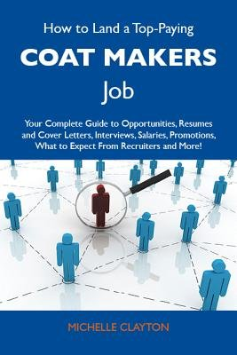 How to Land a Top-Paying Coat Makers Job: Your Complete Guide to Opportunities, Resumes and Cover Letters, Interviews,...