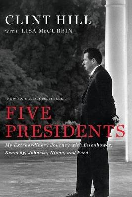 Five Presidents - My Extraordinary Journey with Eisenhower, Kennedy, Johnson, Nixon, and Ford (Paperback): Clint Hill, Lisa...