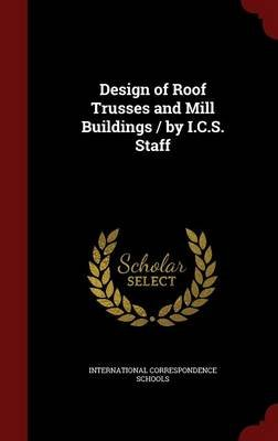 Design of Roof Trusses and Mill Buildings / By I.C.S. Staff (Hardcover): International Correspondence Schools