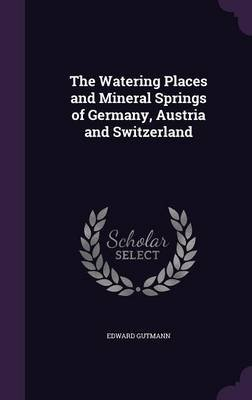 The Watering Places and Mineral Springs of Germany, Austria and Switzerland (Hardcover): Edward Gutmann