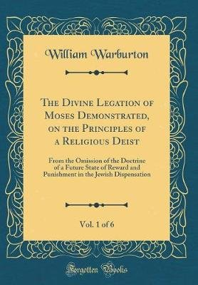 The Divine Legation of Moses Demonstrated, on the Principles of a Religious Deist, Vol. 1 of 6 - From the Omission of the...