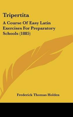 Tripertita - A Course of Easy Latin Exercises for Preparatory Schools (1885) (Hardcover): Frederick Thomas Holden