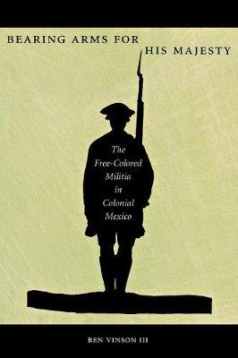 Bearing Arms for His Majesty - The Free-Colored Militia in Colonial Mexico (Paperback, Lte): Ben Vinson