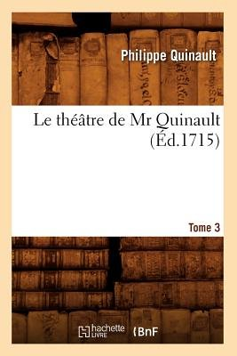 Le Th��tre de MR Quinault. Tome 3 (�d.1715) (French, Paperback): Philippe Quinault