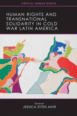 Human Rights and Transnational Solidarity in Cold War Latin America (Electronic book text): Jessica Stites Mor