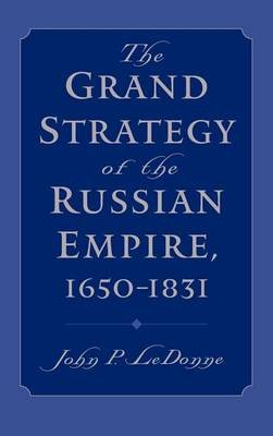 Grand Strategy of the Russian Empire, The: 1650-1831 (Electronic book text): John P Ledonne