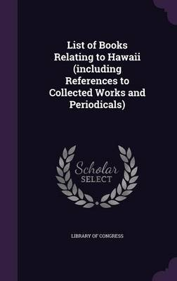 List of Books Relating to Hawaii (Including References to Collected Works and Periodicals) (Hardcover): Library of Congress.