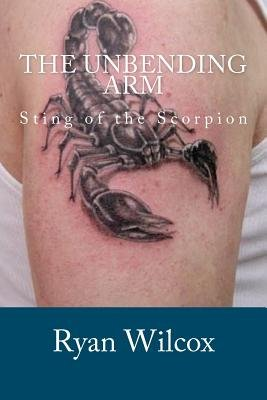 The Unbending Arm - Sting of the Scorpion (Paperback): Ryan Wilcox