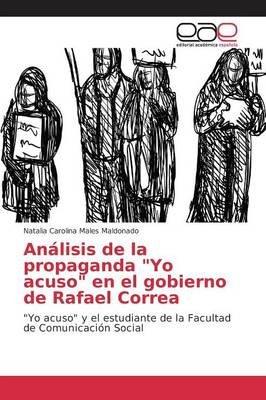 Analisis de La Propaganda Yo Acuso En El Gobierno de Rafael Correa (Spanish, Paperback): Males Maldonado Natalia Carolina