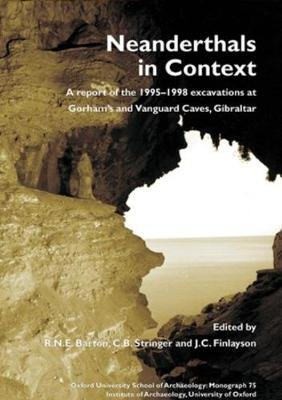 Neanderthals in Context - A Report of the 1995-1998 Excavations at Gorhams and Vanguard Caves, Gibraltar (Hardcover): R.N.E....