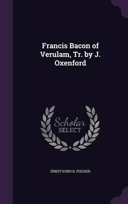 Francis Bacon of Verulam, Tr. by J. Oxenford (Hardcover): Ernst Kuno B Fischer