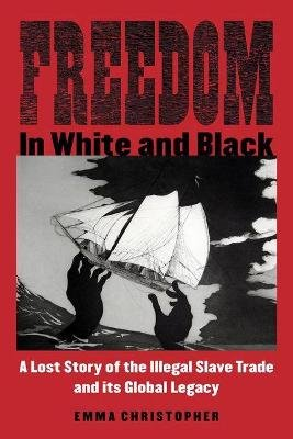 Freedom in White and Black - A Lost Story of the Illegal Slave Trade and Its Global Legacy (Paperback): Emma Christopher