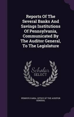 Reports of the Several Banks and Savings Institutions of Pennsylvania, Communicated by the Auditor General, to the Legislature...