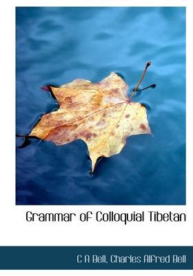 Grammar of Colloquial Tibetan (Hardcover): C.A. Bell, Charles Alfred Bell