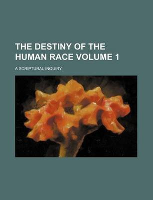 The Destiny of the Human Race Volume 1; A Scriptural Inquiry (Paperback): Henry] [Dunn, Books Group