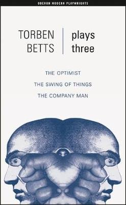"Plays Three - ""The Optimist"" ; ""The Swing of Things"" ; ""The Company Man"" (Paperback): Torben Betts"