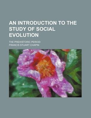 An Introduction to the Study of Social Evolution; The Prehistoric Period (Paperback): Francis Stuart Chapin