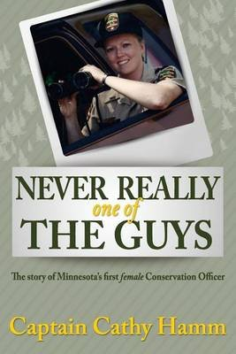 Never Really One of the Guys - The Story of Minnesota's First Female Conservation Officer (Paperback): Cathy Hamm