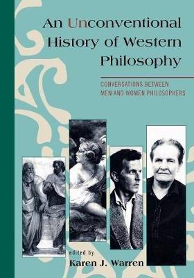An Unconventional History of Western Philosophy - Conversations Between Men and Women Philosophers (Paperback): Karen J. Warren