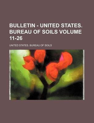 Bulletin - United States. Bureau of Soils Volume 11-26 (Paperback): United States. Bureau of Soils