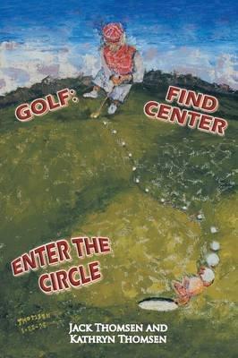 Golf - Find Center Enter the Circle (Paperback): Jack Thomsen, Kathryn Thomsen