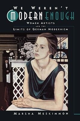 We Weren't Modern Enough - Women Artists and the Limits of German Modernism (Paperback): Marsha Meskimmon