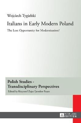 Italians in Early Modern Poland - The Lost Opportunity for Modernization? (Hardcover, New edition): Wojciech Tygielski