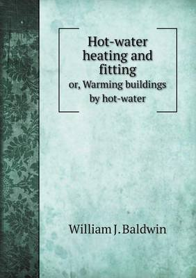 Hot-Water Heating and Fitting Or, Warming Buildings by Hot-Water (Paperback): William J Baldwin