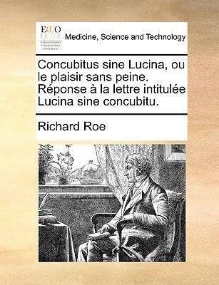 Concubitus Sine Lucina, Ou Le Plaisir Sans Peine. Rponse La Lettre Intitule Lucina Sine Concubitu. (French, Paperback): Richard...