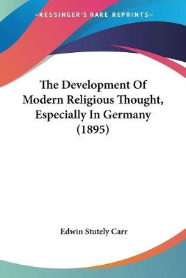 The Development of Modern Religious Thought, Especially in Germany (1895) (Paperback): Edwin Stutely Carr