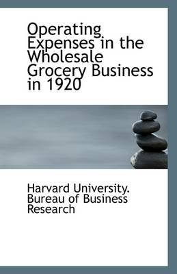 Operating Expenses in the Wholesale Grocery Business in 1920 (Paperback): University. Bureau of Business Research
