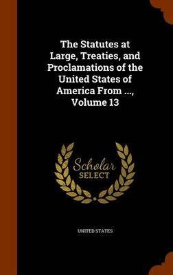 The Statutes at Large, Treaties, and Proclamations of the United States of America from ..., Volume 13 (Hardcover): United...
