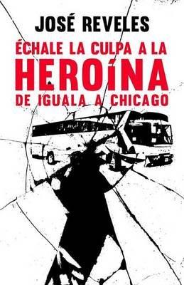 Echale la Culpa a la Heroina - de Iguala A Chicago (Spanish, Paperback): Jose Reveles
