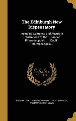The Edinburgh New Dispensatory - Including Complete and Accurate Translations of the ... London Pharmacopoeia ...: Dublin...
