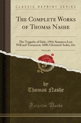 The Complete Works of Thomas Nashe, Vol. 6 of 6 - The Tragedie of Dido, 1594; Summers Last Will and Testament, 1600;...