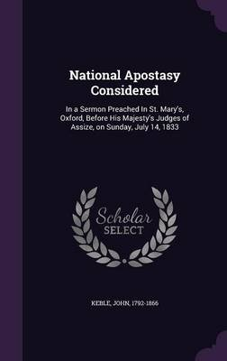 National Apostasy Considered - In a Sermon Preached in St. Mary's, Oxford, Before His Majesty's Judges of Assize, on...