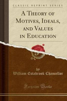 A Theory of Motives, Ideals, and Values in Education (Classic Reprint) (Paperback): William Estabrook Chancellor