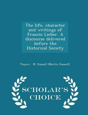 The Life, Character and Writings of Francis Lieber. a Discourse Delivered Before the Historical Society - Scholar's Choice...