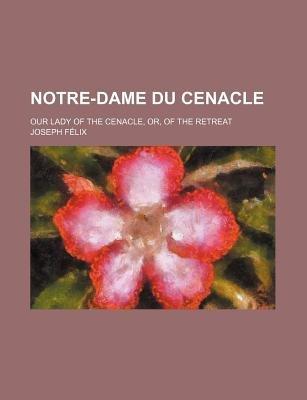 Notre-Dame Du Cenacle; Our Lady of the Cenacle, Or, of the Retreat (Paperback): Joseph Flix, Joseph Felix, Joseph Fa(c)LIX
