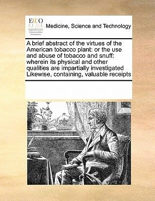 A Brief Abstract of the Virtues of the American Tobacco Plant - Or the Use and Abuse of Tobacco and Snuff: Wherein Its Physical...