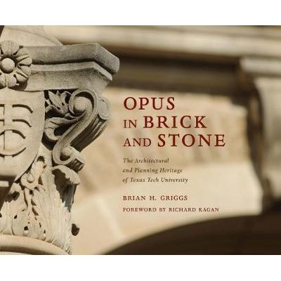 Opus in Brick and Stone - The Architectural and Planning Heritage of Texas Tech University (Hardcover): Brian H. Griggs
